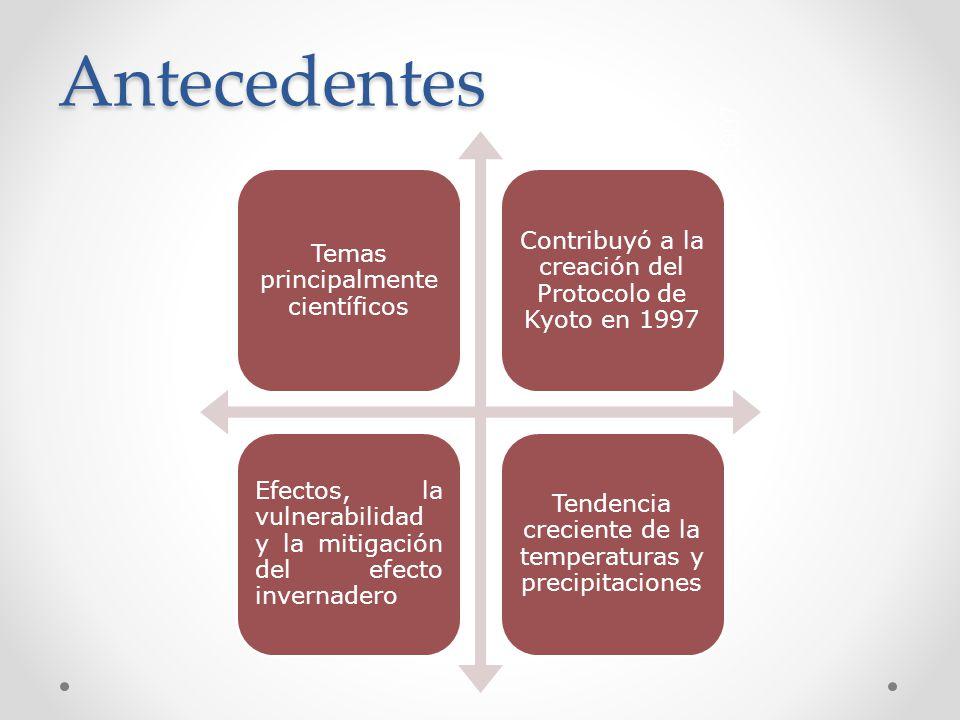 Antecedentes 2007 Temas principalmente científicos Contribuyó a la creación del Protocolo de Kyoto en 1997 Efectos, la vulnerabilidad y la mitigación