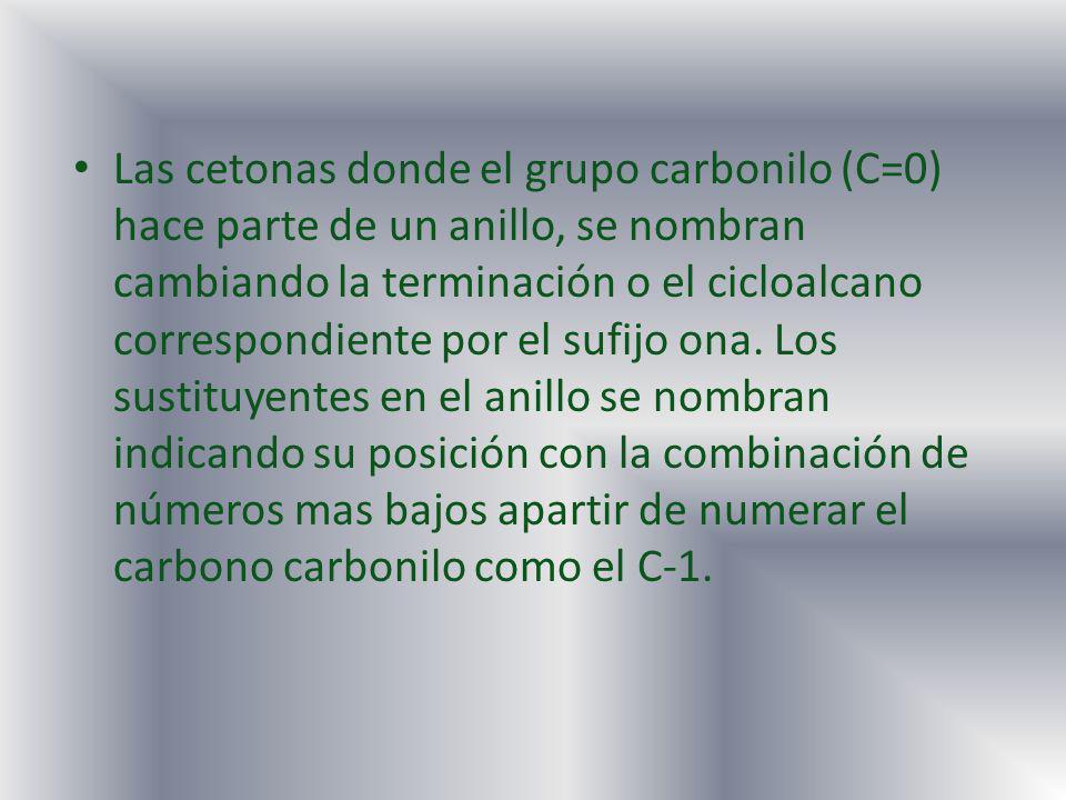 Las cetonas donde el grupo carbonilo (C=0) hace parte de un anillo, se nombran cambiando la terminación o el cicloalcano correspondiente por el sufijo ona.
