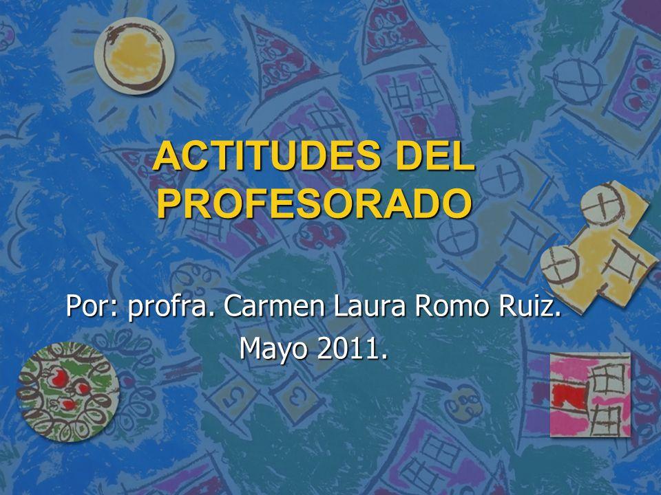 ACTITUDES DEL PROFESORADO Por: profra. Carmen Laura Romo Ruiz. Mayo 2011.