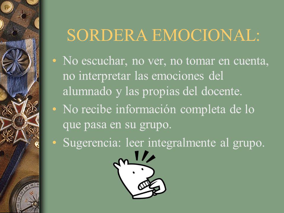 SORDERA EMOCIONAL: No escuchar, no ver, no tomar en cuenta, no interpretar las emociones del alumnado y las propias del docente.