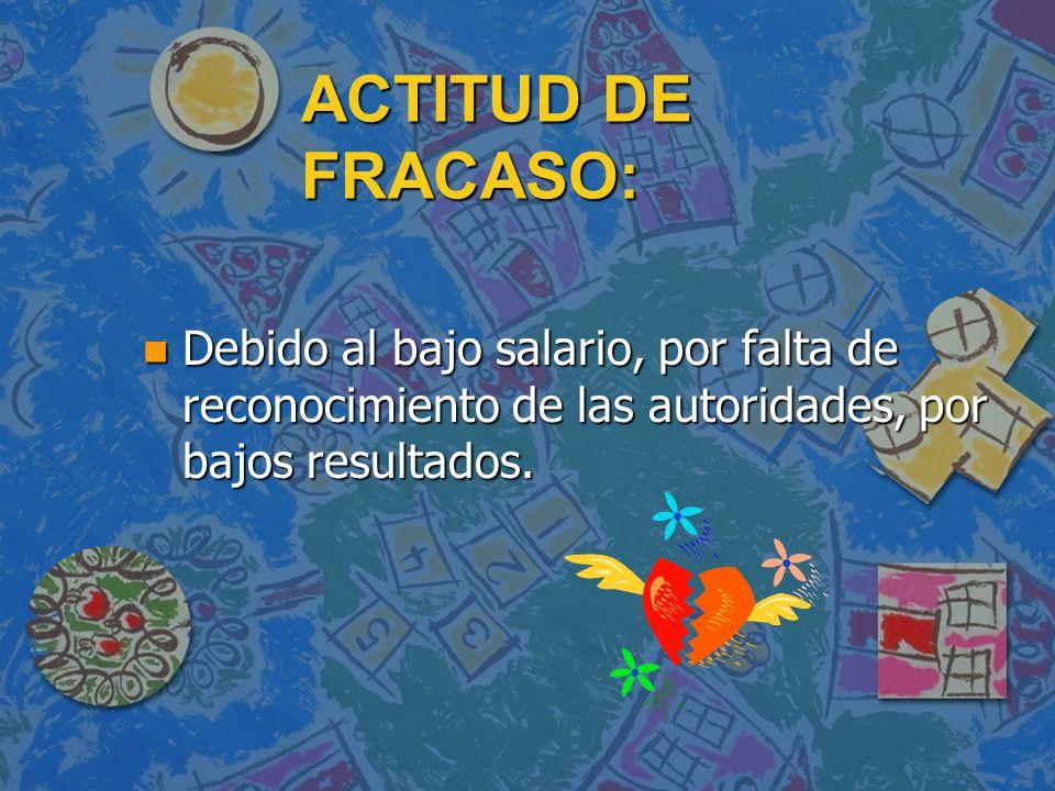 ACTITUD DE FRACASO: n Debido al bajo salario, por falta de reconocimiento de las autoridades, por bajos resultados.