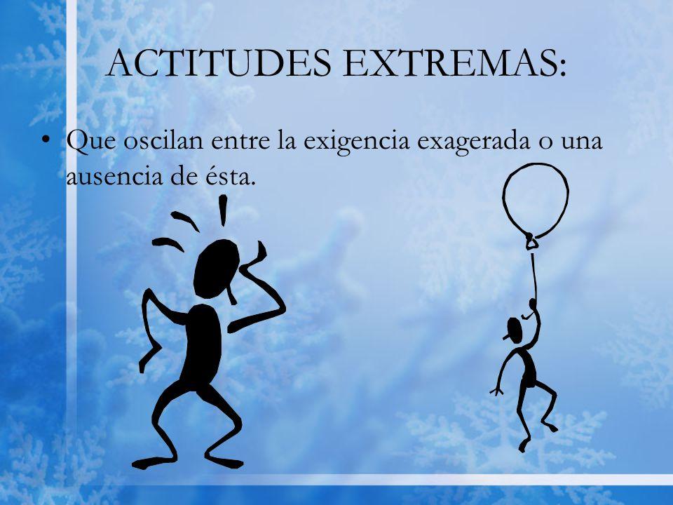 ACTITUDES EXTREMAS: Que oscilan entre la exigencia exagerada o una ausencia de ésta.