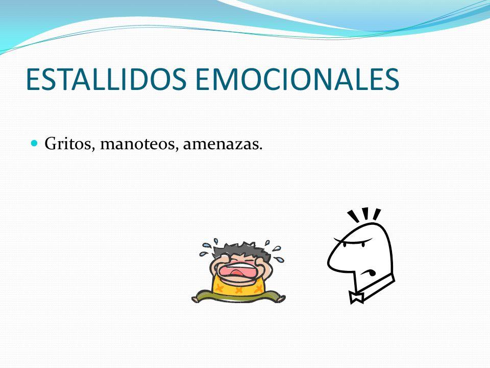 ESTALLIDOS EMOCIONALES Gritos, manoteos, amenazas.