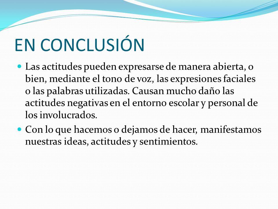 EN CONCLUSIÓN Las actitudes pueden expresarse de manera abierta, o bien, mediante el tono de voz, las expresiones faciales o las palabras utilizadas.