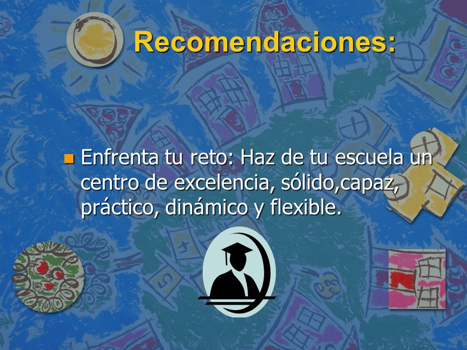 Recomendaciones: n Enfrenta tu reto: Haz de tu escuela un centro de excelencia, sólido,capaz, práctico, dinámico y flexible.