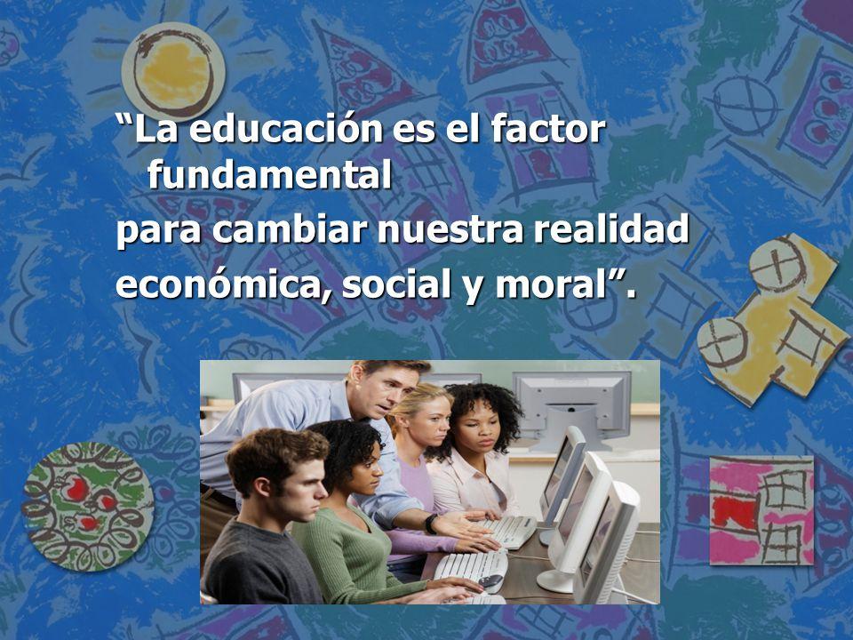 La educación es el factor fundamental para cambiar nuestra realidad económica, social y moral.