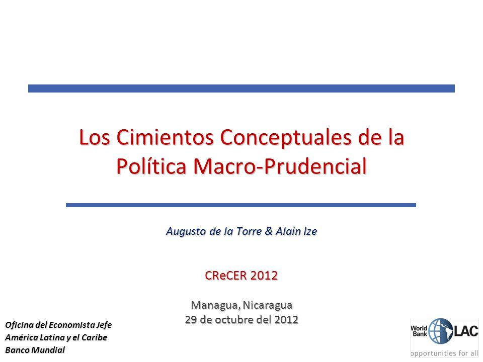 11 Los Cimientos Conceptuales de la Política Macro-Prudencial Augusto de la Torre & Alain Ize CReCER 2012 Managua, Nicaragua 29 de octubre del 2012 Oficina del Economista Jefe América Latina y el Caribe Banco Mundial