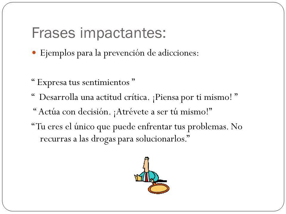 Frases impactantes: Ejemplos para la prevención de adicciones: Expresa tus sentimientos Desarrolla una actitud crítica.