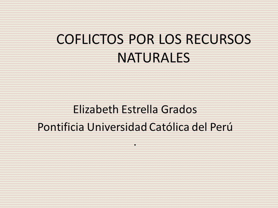 COFLICTOS POR LOS RECURSOS NATURALES Elizabeth Estrella Grados Pontificia Universidad Católica del Perú.