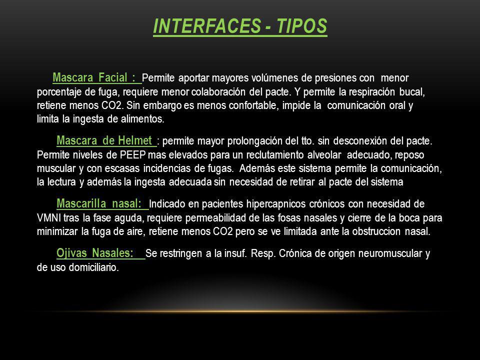 INTERFACES - TIPOS Mascara Facial : Permite aportar mayores volúmenes de presiones con menor porcentaje de fuga, requiere menor colaboración del pacte.