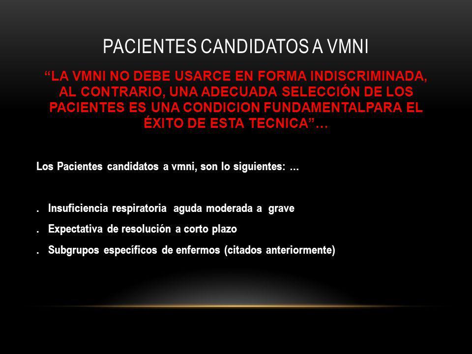 PACIENTES CANDIDATOS A VMNI LA VMNI NO DEBE USARCE EN FORMA INDISCRIMINADA, AL CONTRARIO, UNA ADECUADA SELECCIÓN DE LOS PACIENTES ES UNA CONDICION FUNDAMENTALPARA EL ÉXITO DE ESTA TECNICA… Los Pacientes candidatos a vmni, son lo siguientes: ….