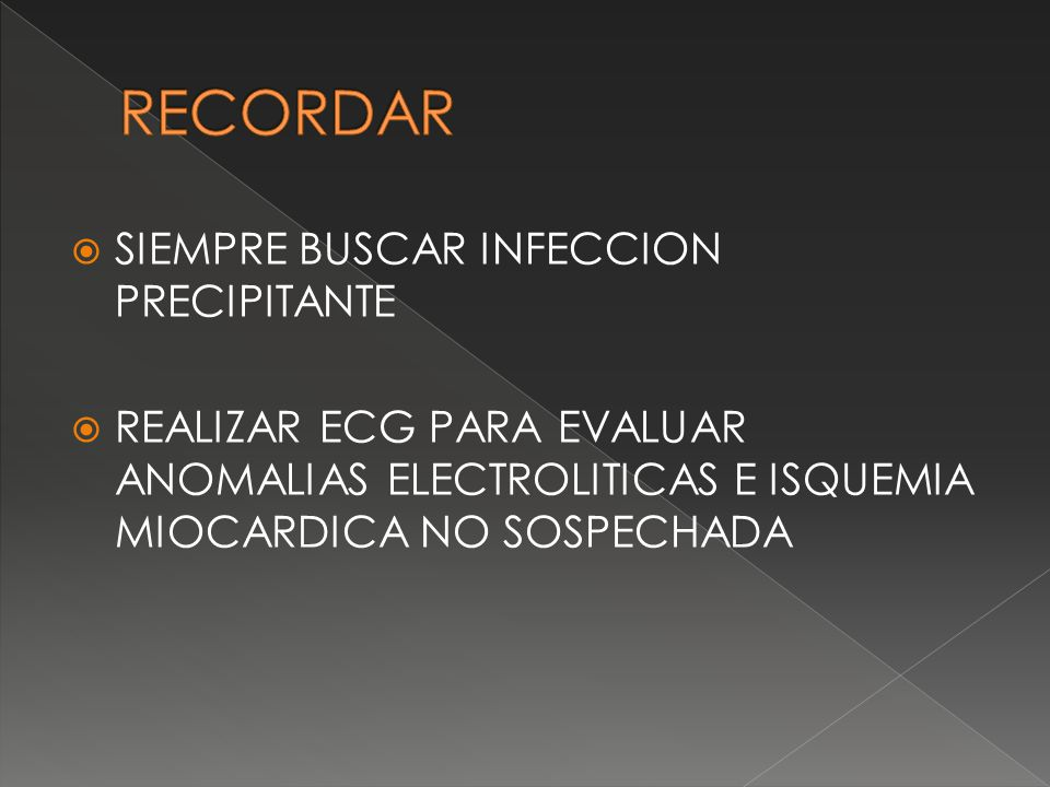 SIEMPRE BUSCAR INFECCION PRECIPITANTE REALIZAR ECG PARA EVALUAR ANOMALIAS ELECTROLITICAS E ISQUEMIA MIOCARDICA NO SOSPECHADA
