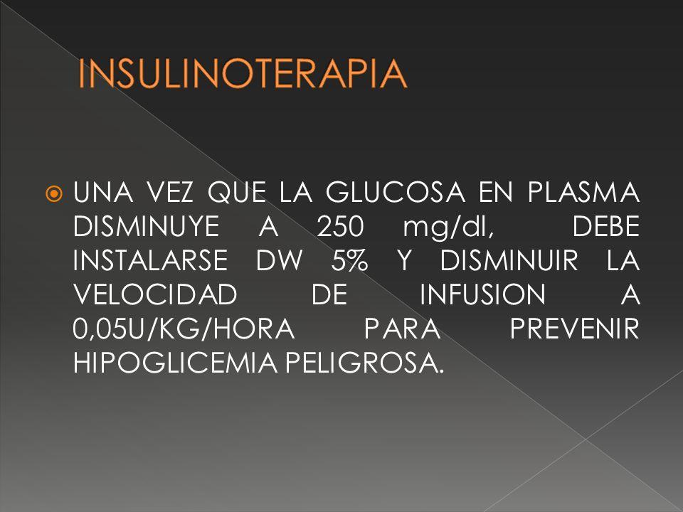 UNA VEZ QUE LA GLUCOSA EN PLASMA DISMINUYE A 250 mg/dl, DEBE INSTALARSE DW 5% Y DISMINUIR LA VELOCIDAD DE INFUSION A 0,05U/KG/HORA PARA PREVENIR HIPOG
