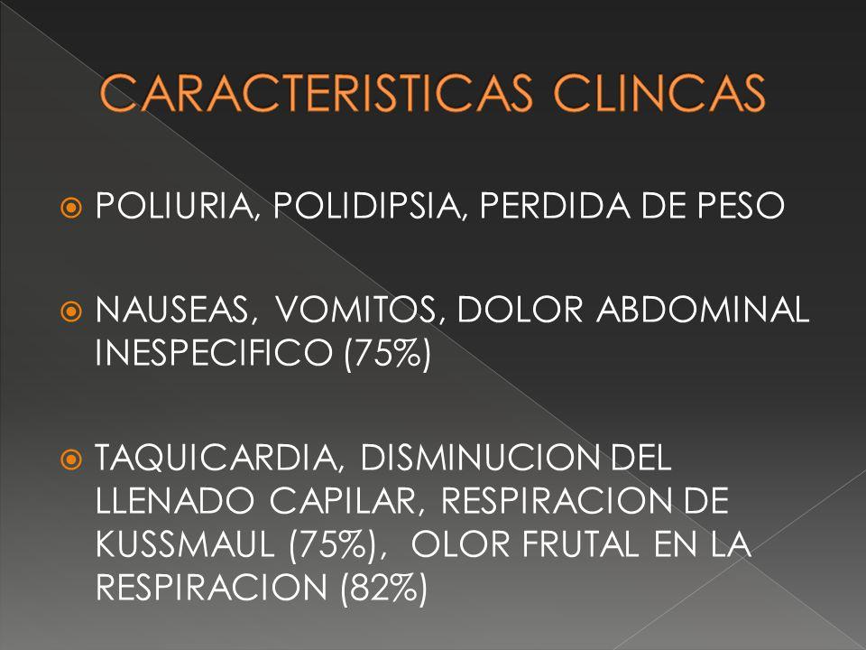 POLIURIA, POLIDIPSIA, PERDIDA DE PESO NAUSEAS, VOMITOS, DOLOR ABDOMINAL INESPECIFICO (75%) TAQUICARDIA, DISMINUCION DEL LLENADO CAPILAR, RESPIRACION D