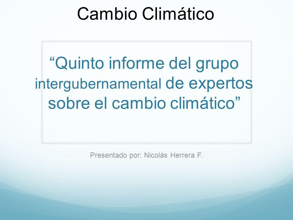Quinto informe del grupo intergubernamental de expertos sobre el cambio climático Presentado por: Nicolás Herrera F. Cambio Climático