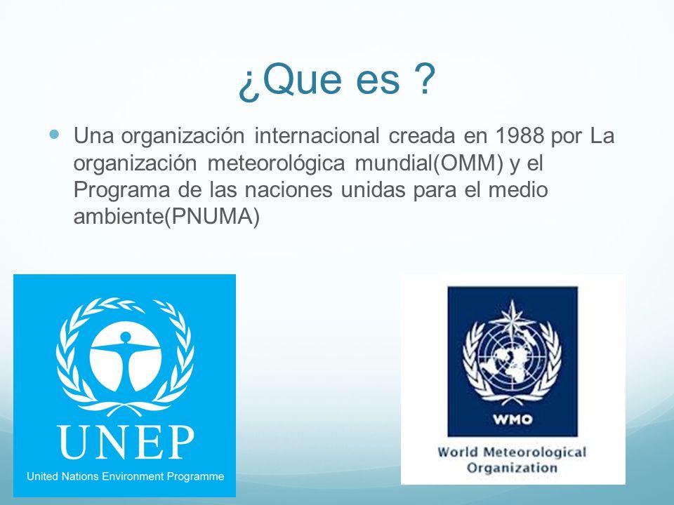 ¿Que es ? Una organización internacional creada en 1988 por La organización meteorológica mundial(OMM) y el Programa de las naciones unidas para el me