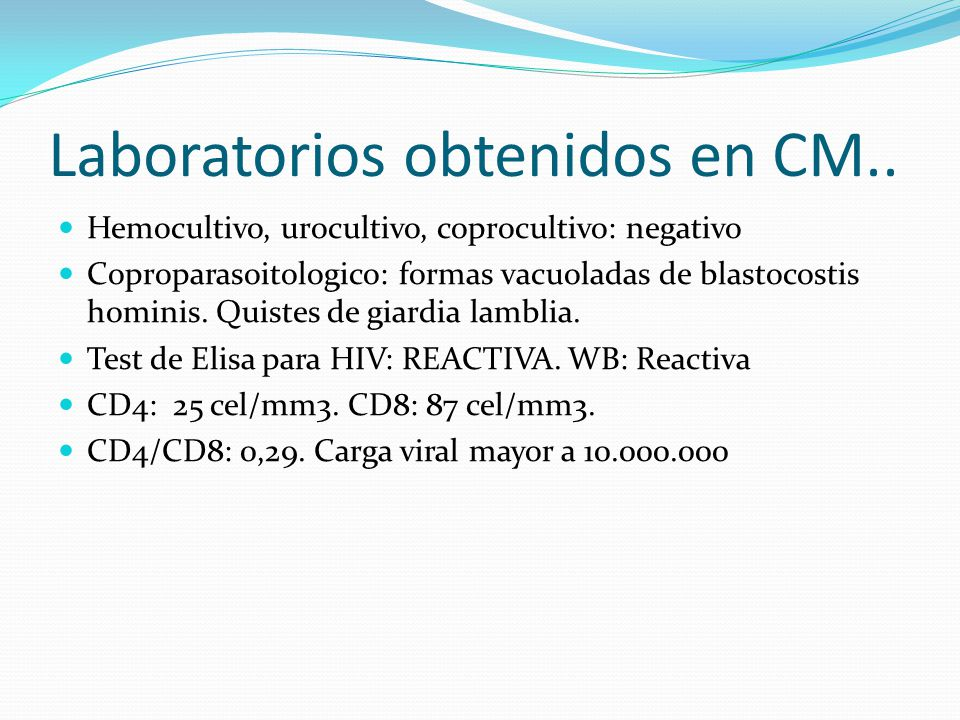 Laboratorios obtenidos en CM.. Hemocultivo, urocultivo, coprocultivo: negativo Coproparasoitologico: formas vacuoladas de blastocostis hominis. Quiste