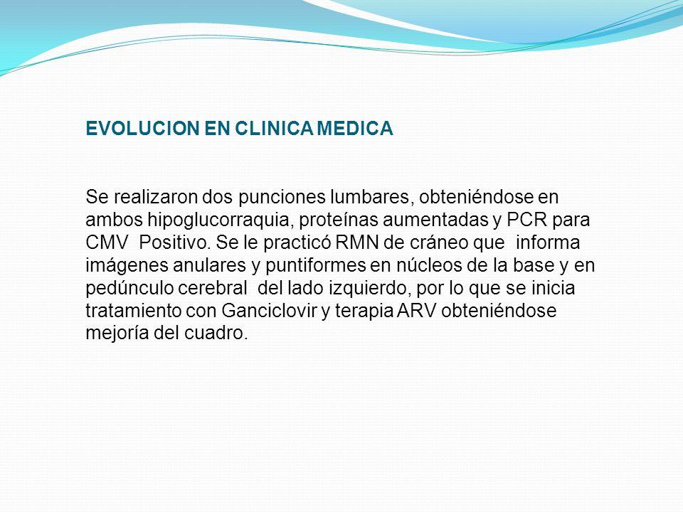 EVOLUCION EN CLINICA MEDICA Se realizaron dos punciones lumbares, obteniéndose en ambos hipoglucorraquia, proteínas aumentadas y PCR para CMV Positivo