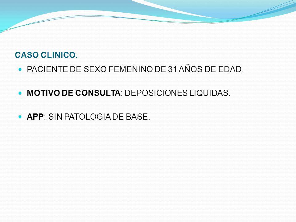CASO CLINICO. PACIENTE DE SEXO FEMENINO DE 31 AÑOS DE EDAD. MOTIVO DE CONSULTA: DEPOSICIONES LIQUIDAS. APP: SIN PATOLOGIA DE BASE.