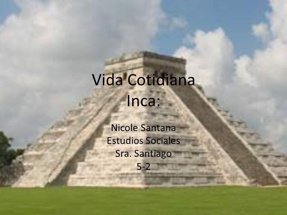 Vida Cotidiana Inca: Nicole Santana Estudios Sociales Sra. Santiago 5-2