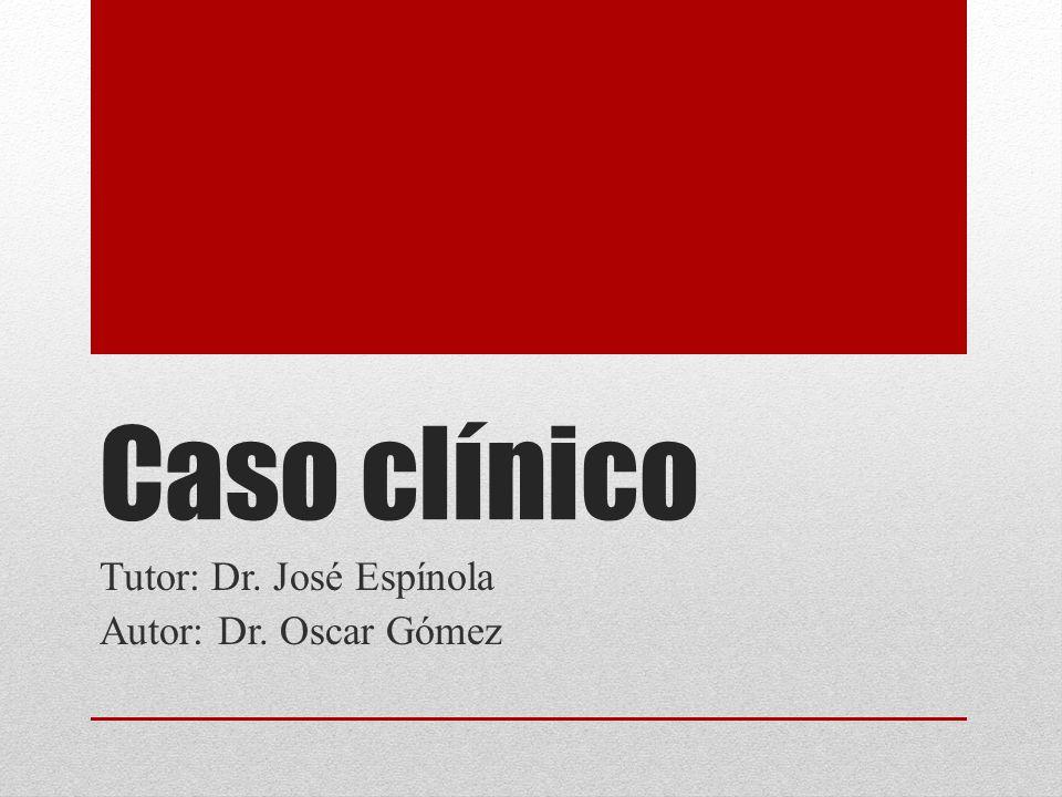 Caso clínico Tutor: Dr. José Espínola Autor: Dr. Oscar Gómez
