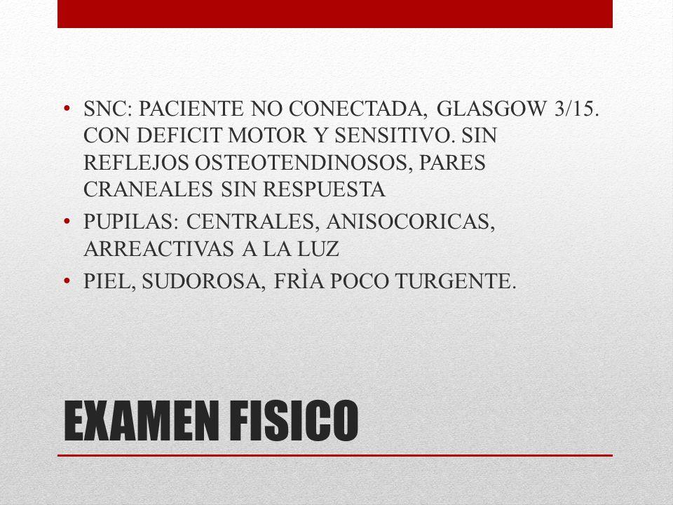 EXAMEN FISICO SNC: PACIENTE NO CONECTADA, GLASGOW 3/15. CON DEFICIT MOTOR Y SENSITIVO. SIN REFLEJOS OSTEOTENDINOSOS, PARES CRANEALES SIN RESPUESTA PUP