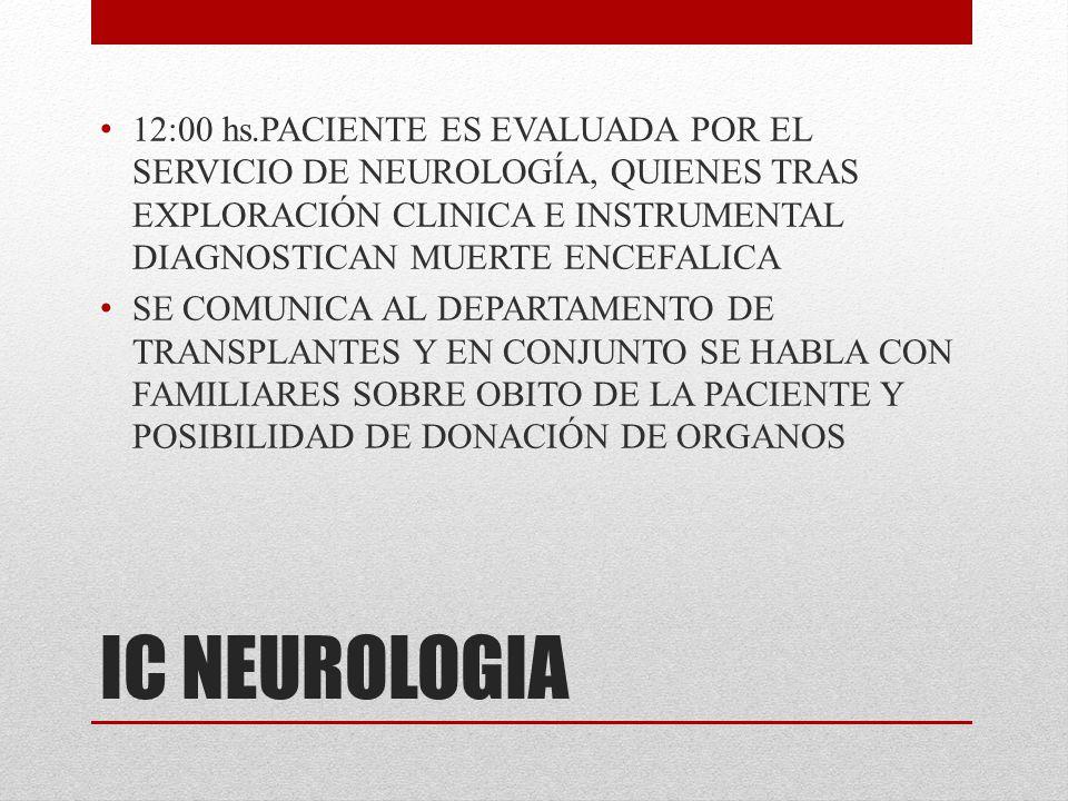 IC NEUROLOGIA 12:00 hs.PACIENTE ES EVALUADA POR EL SERVICIO DE NEUROLOGÍA, QUIENES TRAS EXPLORACIÓN CLINICA E INSTRUMENTAL DIAGNOSTICAN MUERTE ENCEFAL