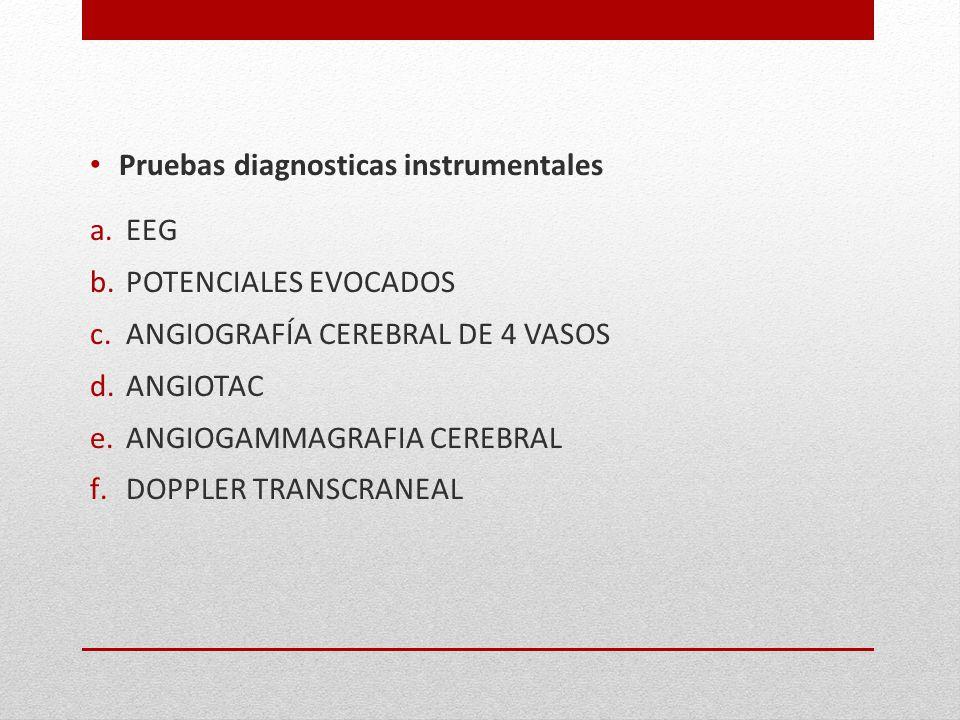 Pruebas diagnosticas instrumentales a.EEG b.POTENCIALES EVOCADOS c.ANGIOGRAFÍA CEREBRAL DE 4 VASOS d.ANGIOTAC e.ANGIOGAMMAGRAFIA CEREBRAL f.DOPPLER TR