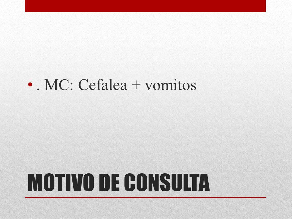 MOTIVO DE CONSULTA. MC: Cefalea + vomitos