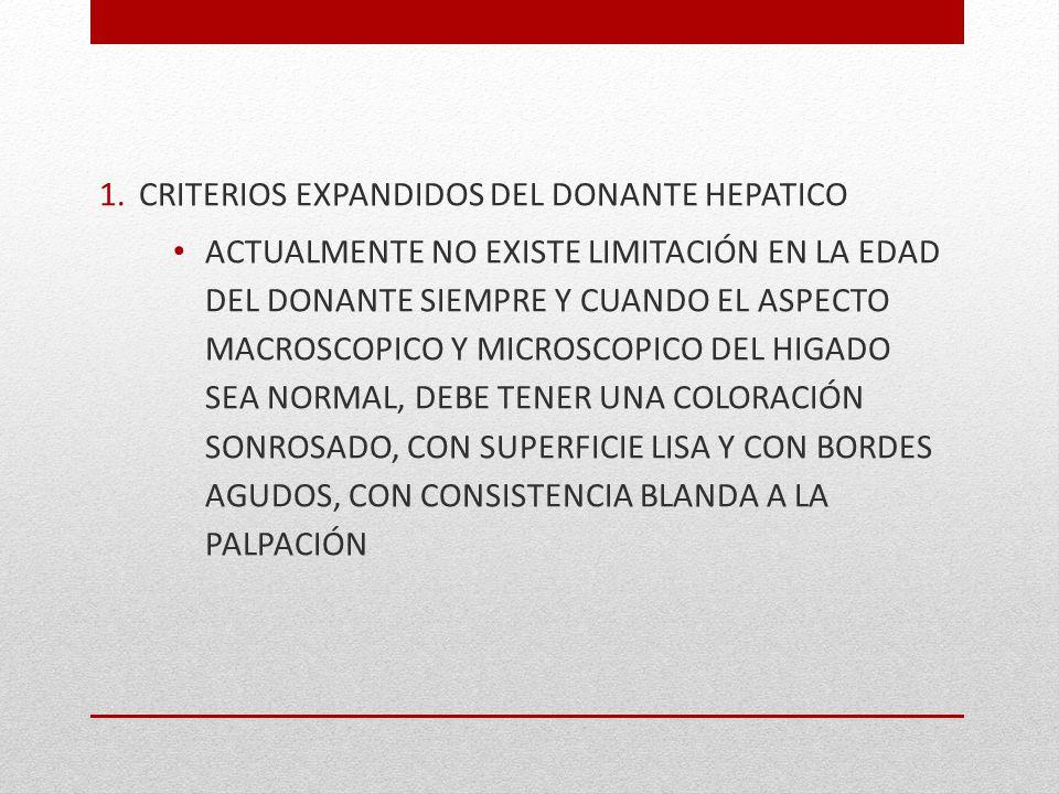 1.CRITERIOS EXPANDIDOS DEL DONANTE HEPATICO ACTUALMENTE NO EXISTE LIMITACIÓN EN LA EDAD DEL DONANTE SIEMPRE Y CUANDO EL ASPECTO MACROSCOPICO Y MICROSC