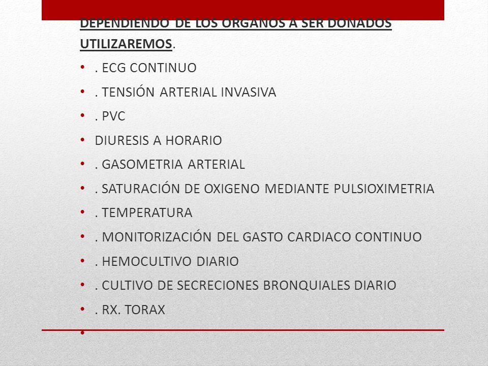 DEPENDIENDO DE LOS ORGANOS A SER DONADOS UTILIZAREMOS.. ECG CONTINUO. TENSIÓN ARTERIAL INVASIVA. PVC DIURESIS A HORARIO. GASOMETRIA ARTERIAL. SATURACI