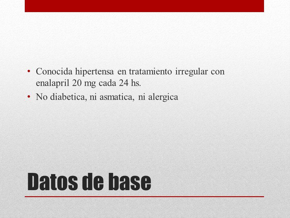 Datos de base Conocida hipertensa en tratamiento irregular con enalapril 20 mg cada 24 hs. No diabetica, ni asmatica, ni alergica
