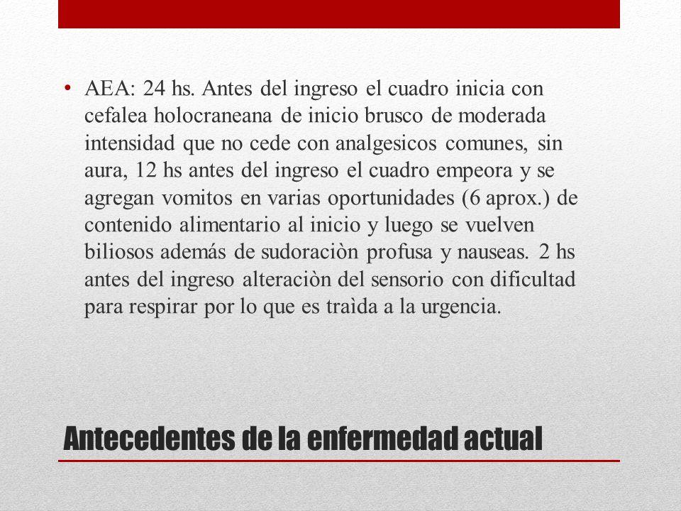 Antecedentes de la enfermedad actual AEA: 24 hs. Antes del ingreso el cuadro inicia con cefalea holocraneana de inicio brusco de moderada intensidad q