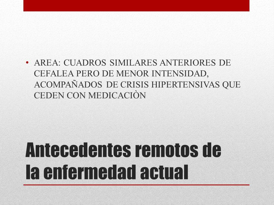 Antecedentes remotos de la enfermedad actual AREA: CUADROS SIMILARES ANTERIORES DE CEFALEA PERO DE MENOR INTENSIDAD, ACOMPAÑADOS DE CRISIS HIPERTENSIV