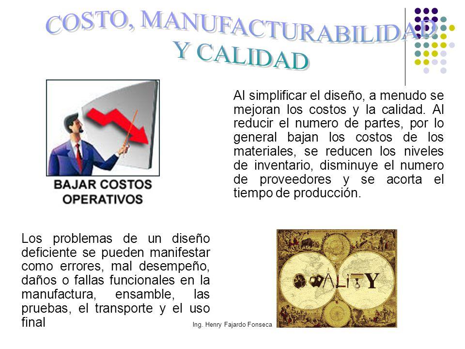 Ing. Henry Fajardo Fonseca Al simplificar el diseño, a menudo se mejoran los costos y la calidad. Al reducir el numero de partes, por lo general bajan
