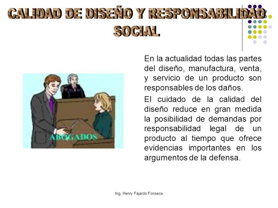 Ing. Henry Fajardo Fonseca En la actualidad todas las partes del diseño, manufactura, venta, y servicio de un producto son responsables de los daños.