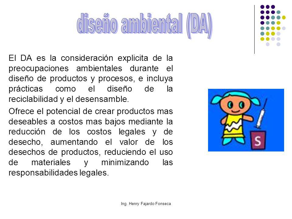 Ing. Henry Fajardo Fonseca El DA es la consideración explicita de la preocupaciones ambientales durante el diseño de productos y procesos, e incluya p