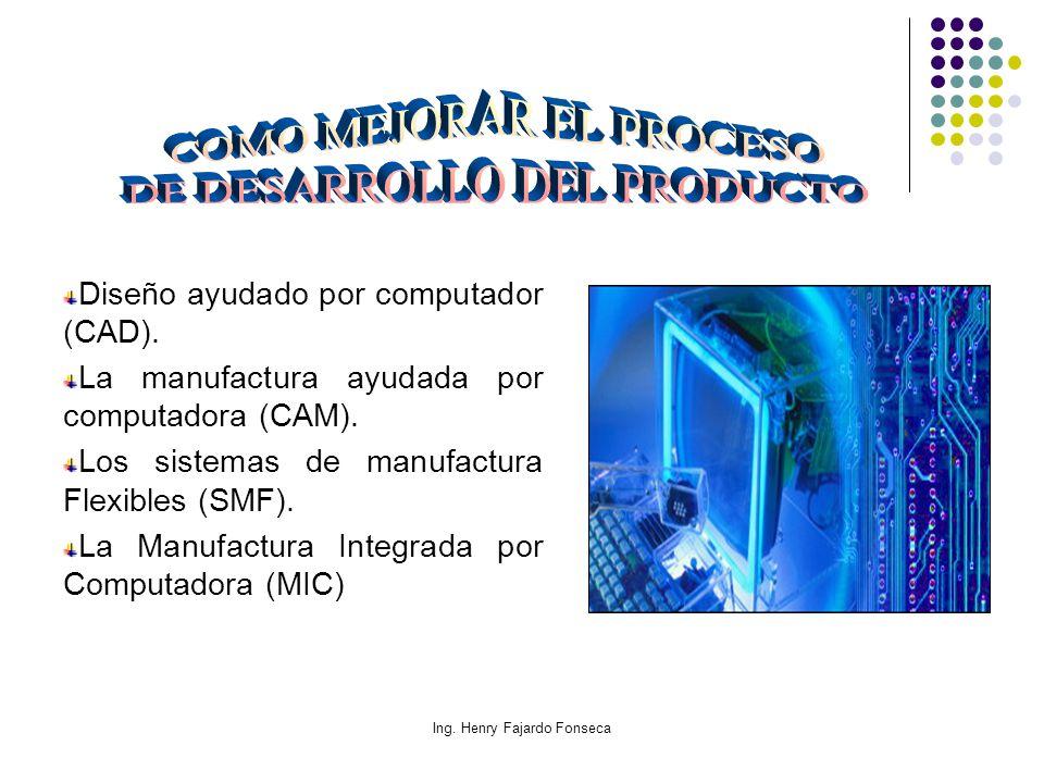 Ing. Henry Fajardo Fonseca Diseño ayudado por computador (CAD). La manufactura ayudada por computadora (CAM). Los sistemas de manufactura Flexibles (S