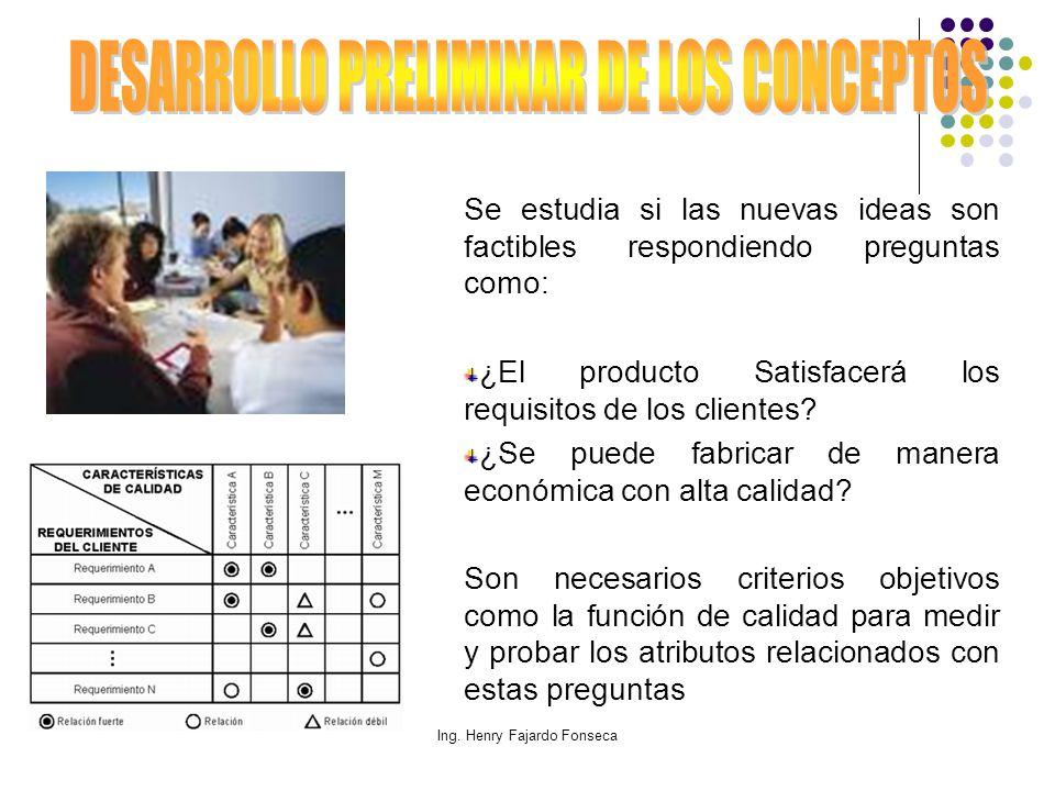 Ing. Henry Fajardo Fonseca Se estudia si las nuevas ideas son factibles respondiendo preguntas como: ¿El producto Satisfacerá los requisitos de los cl