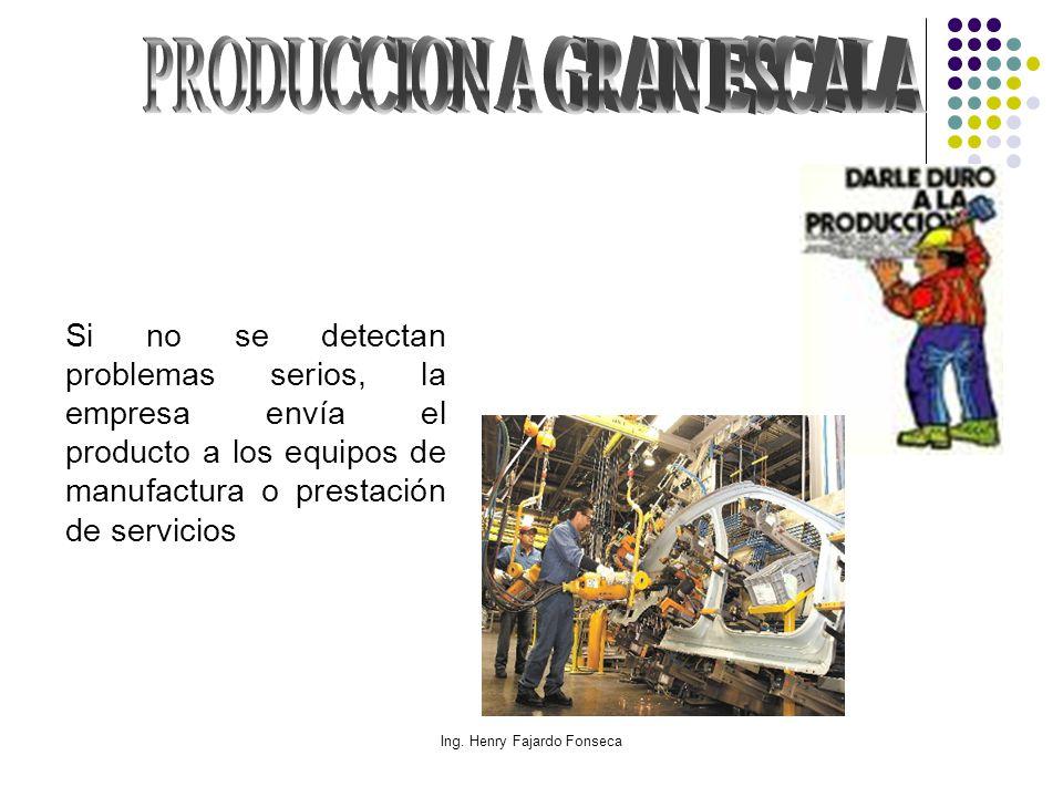 Ing. Henry Fajardo Fonseca Si no se detectan problemas serios, la empresa envía el producto a los equipos de manufactura o prestación de servicios