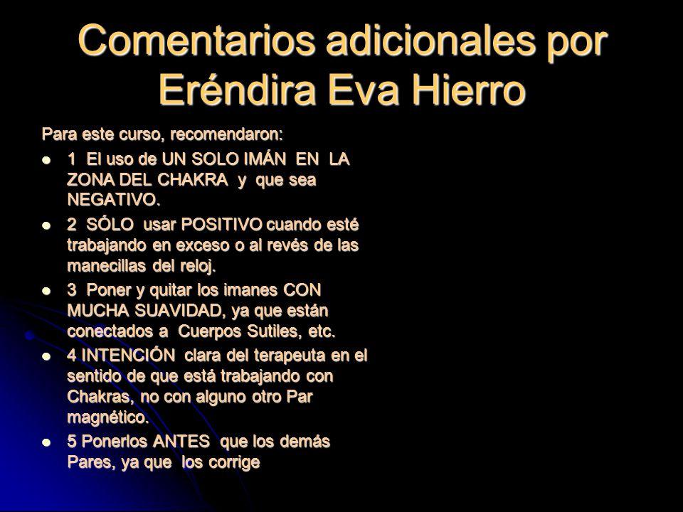 Comentarios adicionales por Eréndira Eva Hierro Para este curso, recomendaron: 1 El uso de UN SOLO IMÁN EN LA ZONA DEL CHAKRA y que sea NEGATIVO.