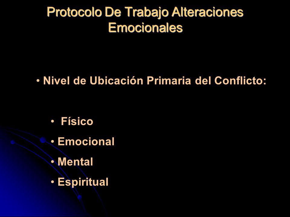 Protocolo De Trabajo Alteraciones Emocionales Nivel de Ubicación Primaria del Conflicto: Nivel de Ubicación Primaria del Conflicto: Físico Físico Emocional Emocional Mental Mental Espiritual Espiritual