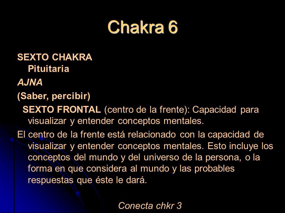 Chakra 6 SEXTO CHAKRA Pituitaria AJNA (Saber, percibir) SEXTO FRONTAL (centro de la frente): Capacidad para visualizar y entender conceptos mentales.