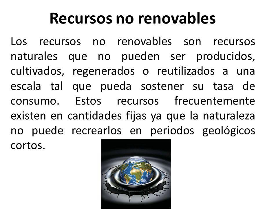 Recursos no renovables Los recursos no renovables son recursos naturales que no pueden ser producidos, cultivados, regenerados o reutilizados a una es