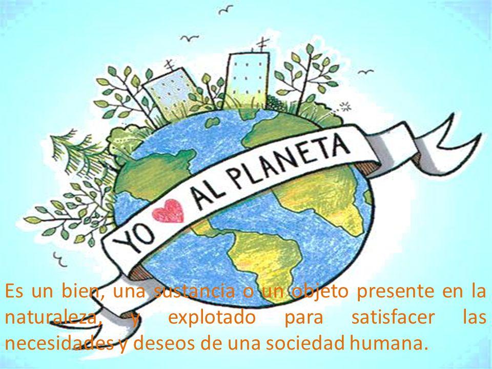 Es un bien, una sustancia o un objeto presente en la naturaleza, y explotado para satisfacer las necesidades y deseos de una sociedad humana.
