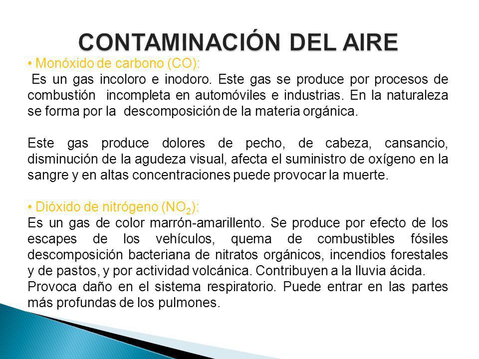 Monóxido de carbono (CO): Es un gas incoloro e inodoro. Este gas se produce por procesos de combustión incompleta en automóviles e industrias. En la n