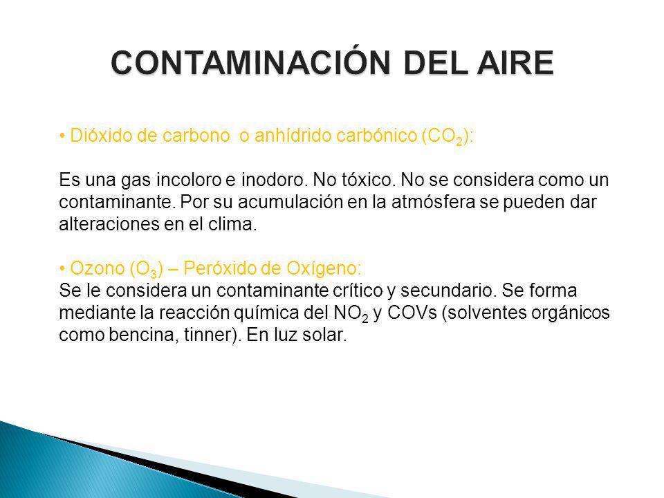 Dióxido de carbono o anhídrido carbónico (CO 2 ): Es una gas incoloro e inodoro. No tóxico. No se considera como un contaminante. Por su acumulación e