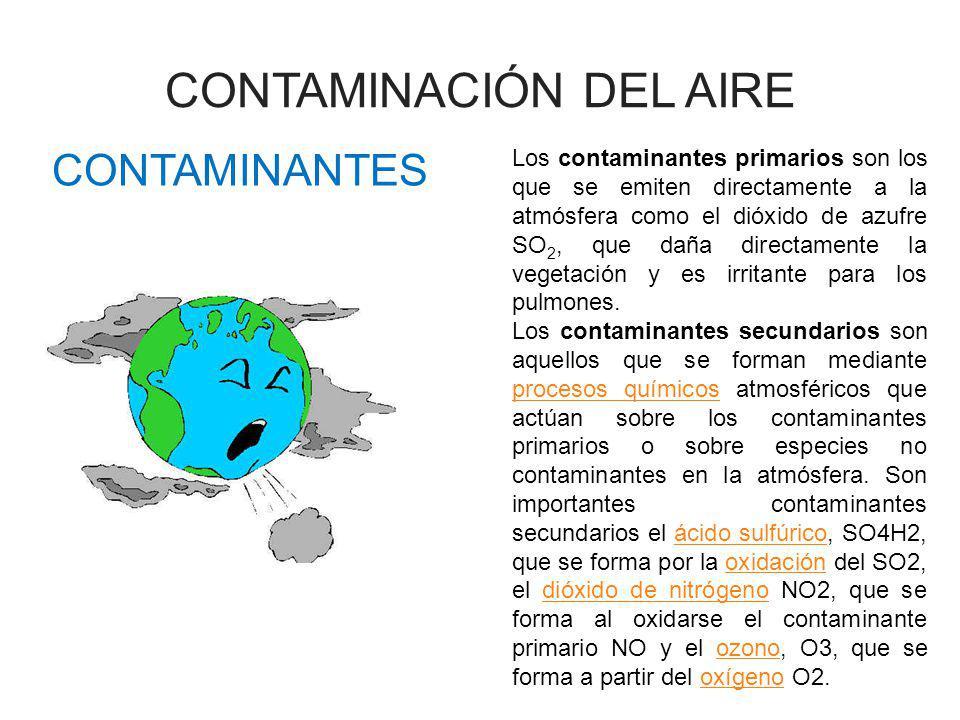 CONTAMINANTES Los contaminantes primarios son los que se emiten directamente a la atmósfera como el dióxido de azufre SO 2, que daña directamente la v