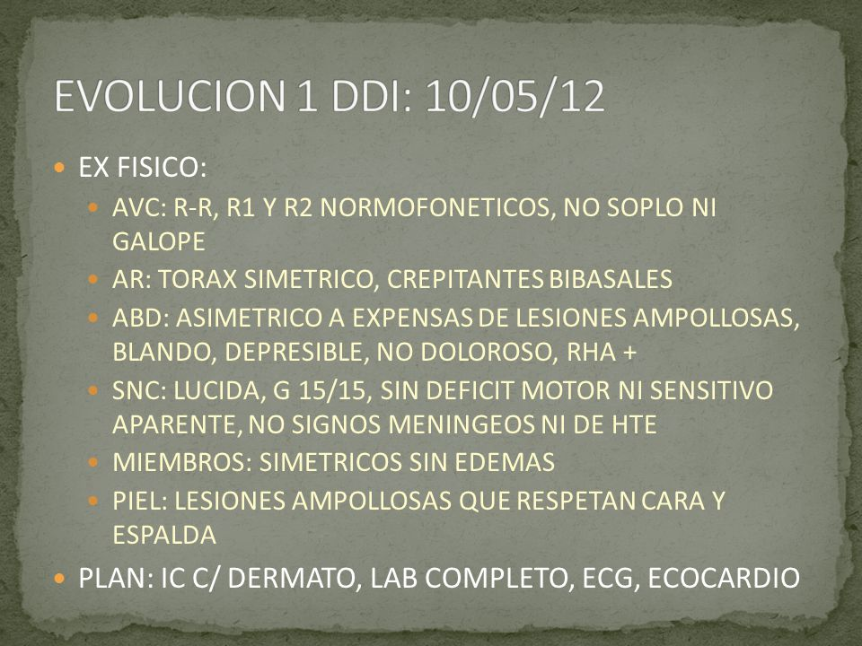 EX FISICO: AVC: R-R, R1 Y R2 NORMOFONETICOS, NO SOPLO NI GALOPE AR: TORAX SIMETRICO, CREPITANTES BIBASALES ABD: ASIMETRICO A EXPENSAS DE LESIONES AMPO