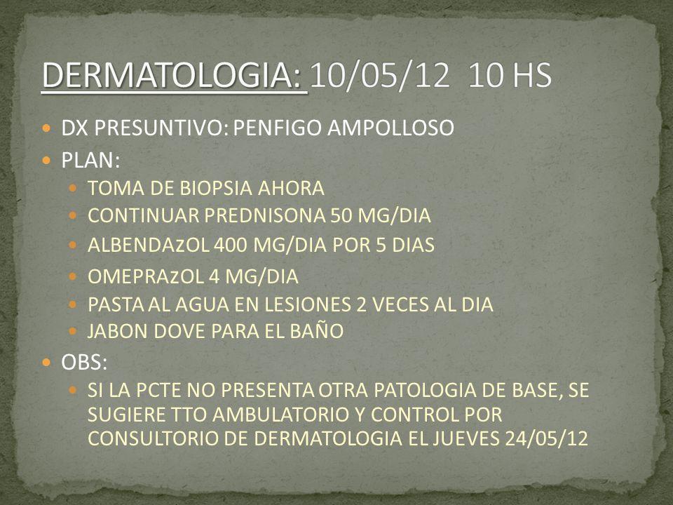 DX PRESUNTIVO: PENFIGO AMPOLLOSO PLAN: TOMA DE BIOPSIA AHORA CONTINUAR PREDNISONA 50 MG/DIA ALBENDA z OL 400 MG/DIA POR 5 DIAS OMEPRA z OL 4 MG/DIA PA